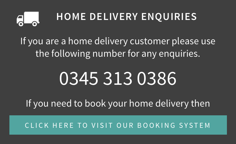 Home Delivery Enquiries - 0345 313 0386 - If you need to book your home delivery then click here to visit our booking system.